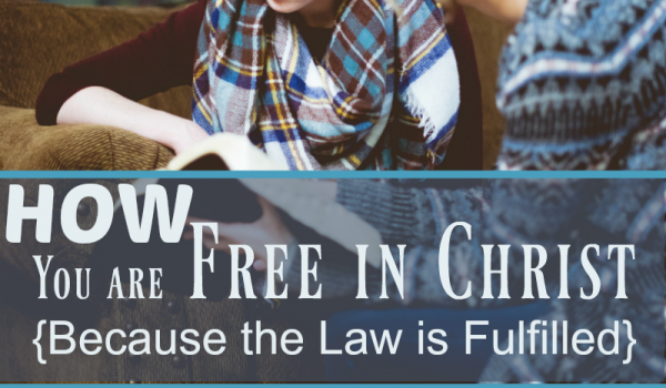 How You are Free in Christ {Because the Law is Fulfilled}