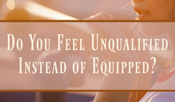 Do You Feel Unqualified Instead of Equipped?