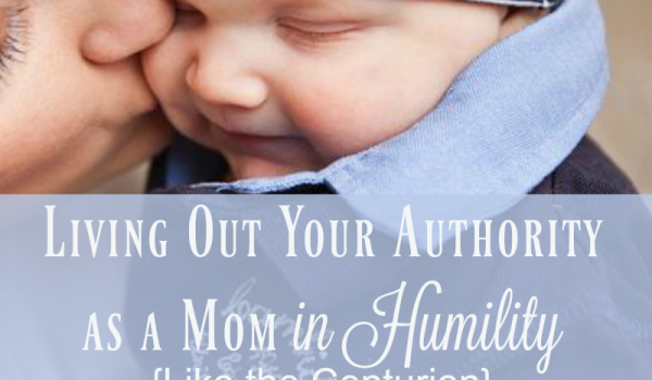 Living Out Your Authority as a Mom in Humility {Like the Centurion}