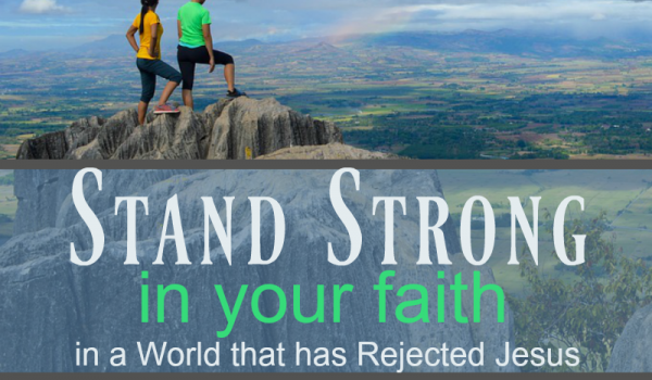 Stand Strong in Your Faith in a World that has Rejected Jesus