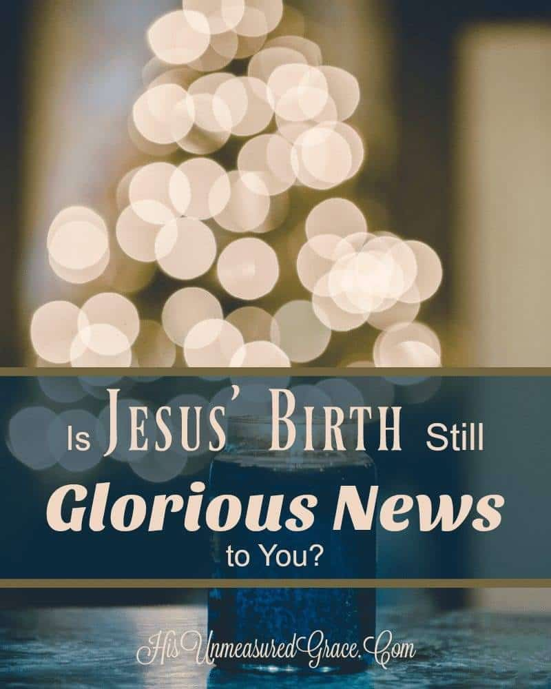 Is Jesus' Birth Still Glorious News To You?