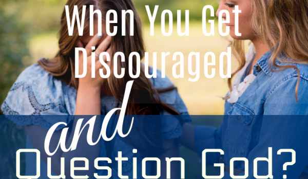 What Should You Do When You Get Discouraged and Question God?