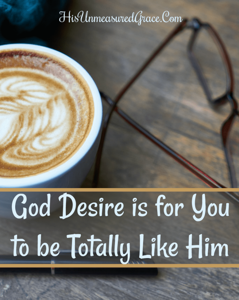 God Desire is for You to be Totally Like Him