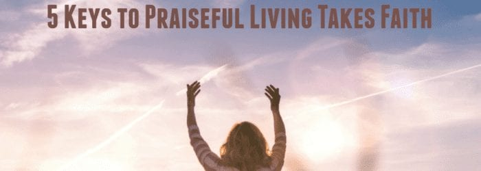 5 Keys to Praiseful Living Takes Faith