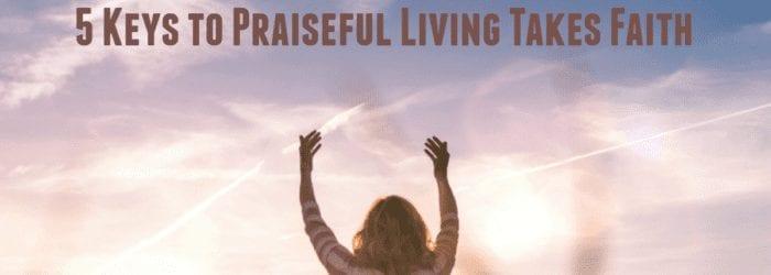 5 Keys to Praiseful Living Takes Faith