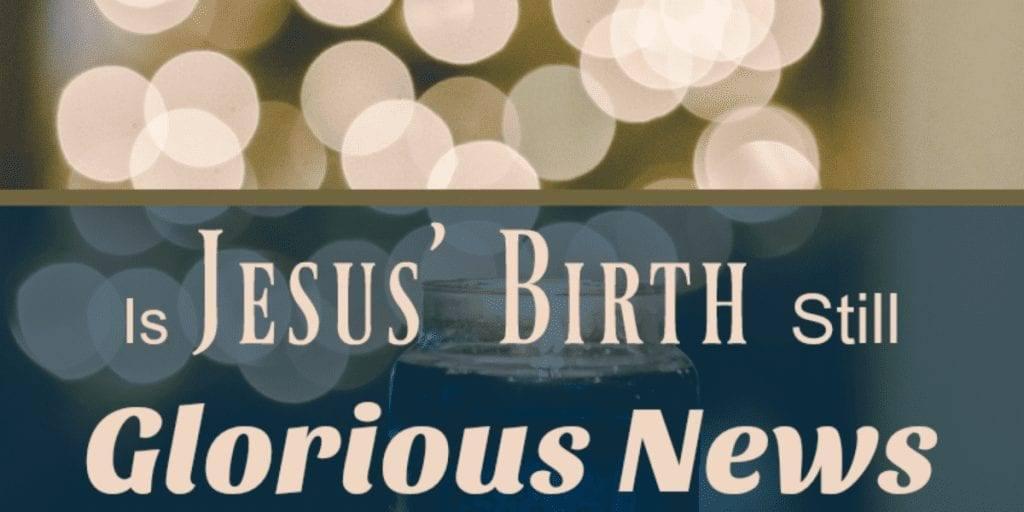 Is Jesus' Birth Still Glorious News?