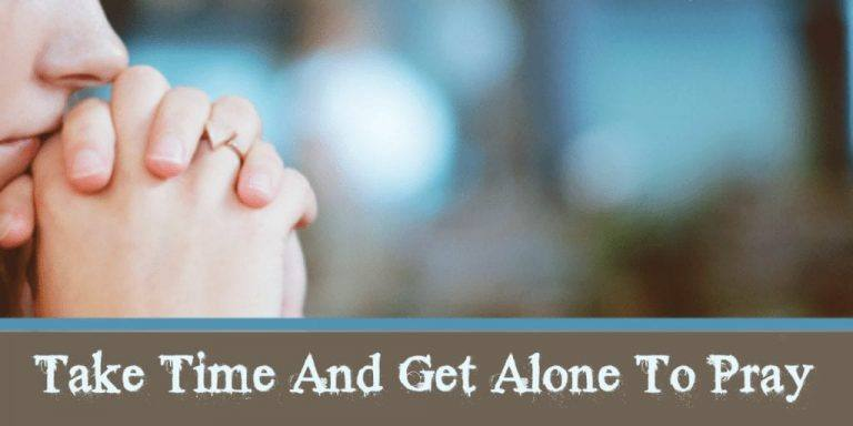 Take Time and Get Alone to Pray