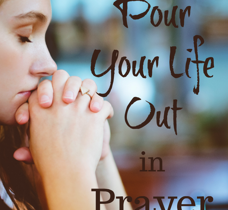 How To Pour Your Life Out in Prayer
