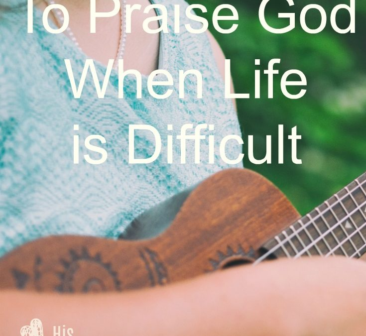5 Reasons To Praise God When Life is Difficult