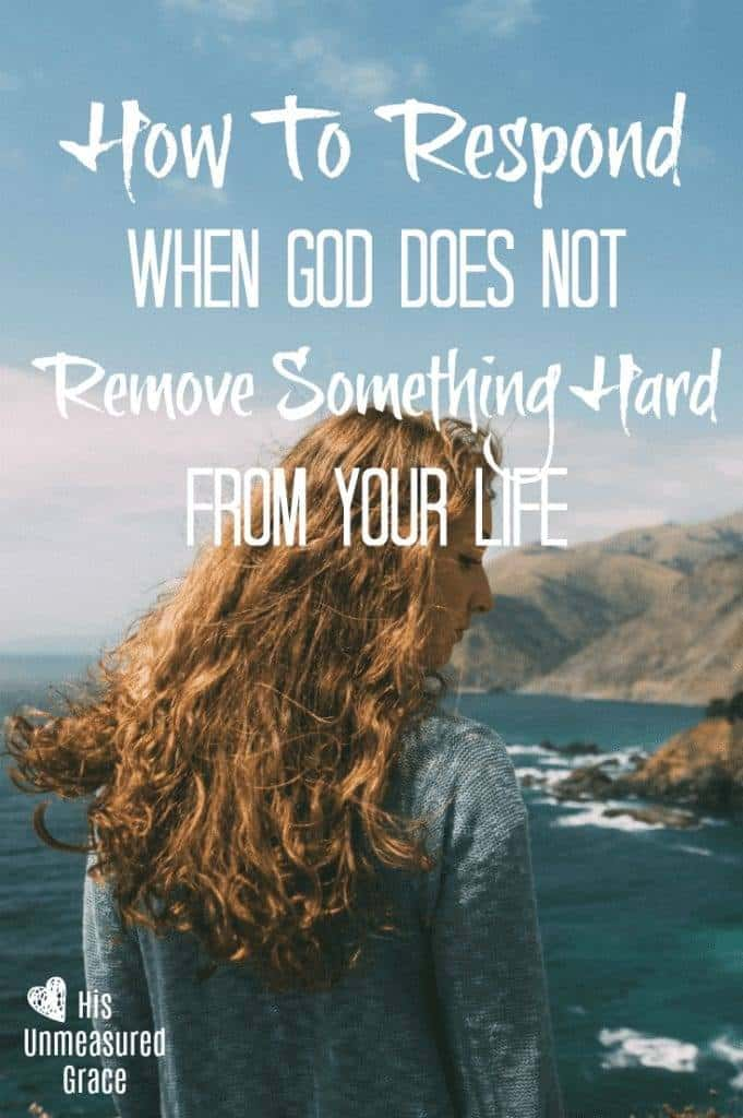 How To Respond When God Does Not Remove Something Hard from Your Life