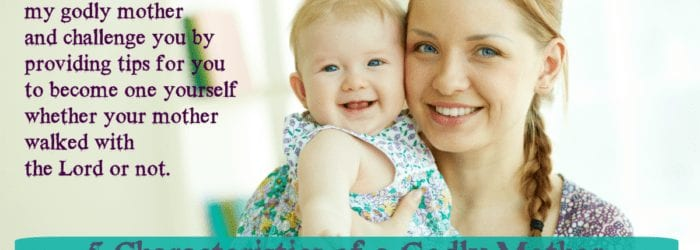 5 Characteristics of a Godly Mother