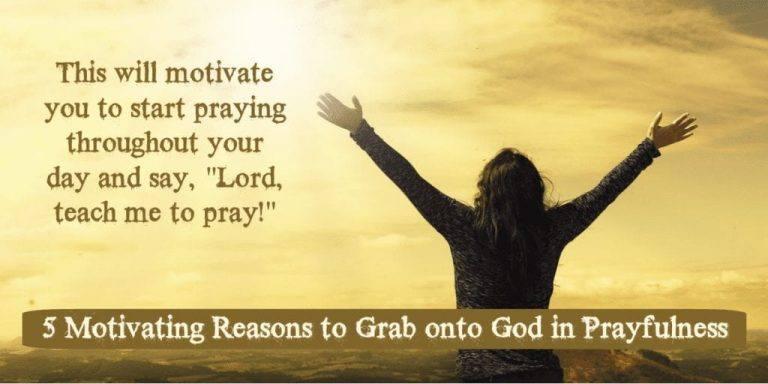 5 Motivating Reasons to Grab onto God in Prayfulness