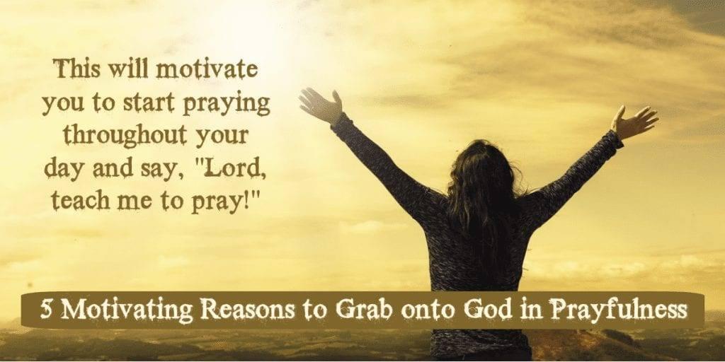 5 Motivating Reasons to Grab onto god in Prayerfulness
