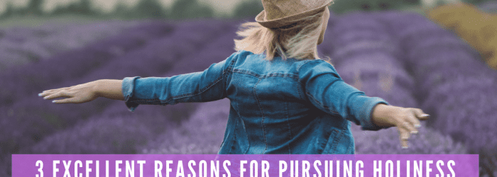 3 Excellent Reasons for Pursuing Holiness