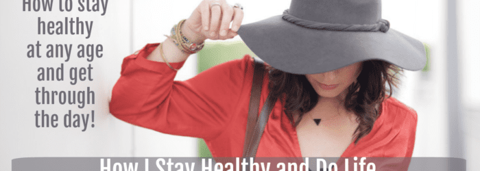 How I Stay Healthy and Do Life