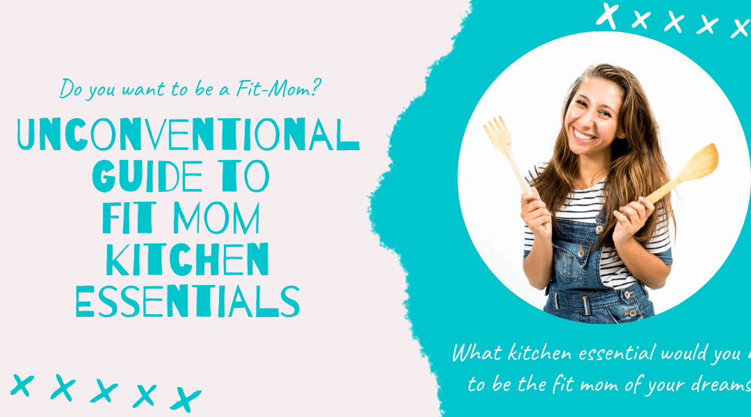 Unconventional Guide to Fit Mom Kitchen Essentials