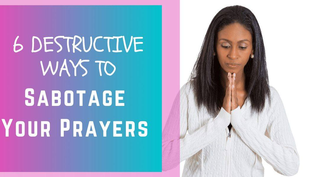 6 Destructive Ways to Sabotage Your Prayers